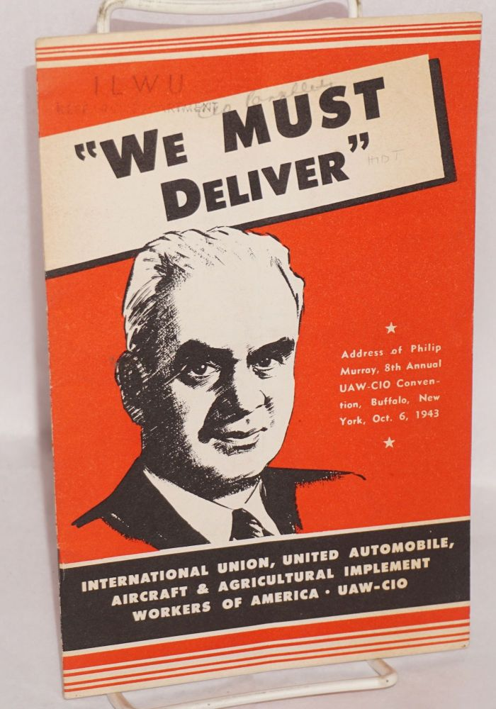 We must deliver. Address of Philip Murray, 8th Annual UAW-CIO Convention, Buffalo, New York, Oct. 6, 1943. Philip Murray.