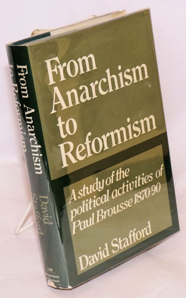 From anarchism to reformism; a study of the political activities of Paul Brousse within the First International and the French socialist movement 1870-90. David Stafford.