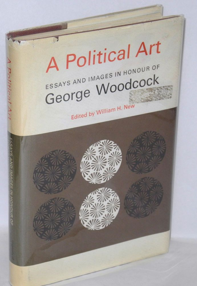 A political art; essays and images in honour of George Woodcock. Edited by William H. New. George Woodcock, William H. New.