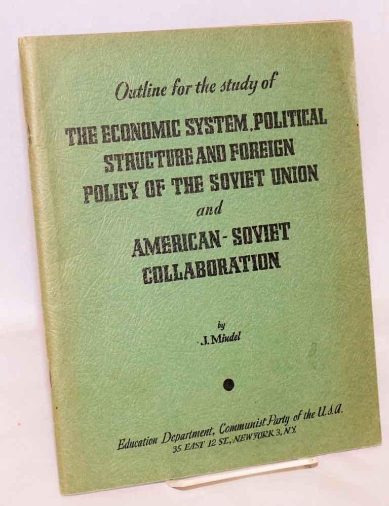 Outline for the study of the economic system, political structure and foreign policy of the Soviet Union and American - Soviet collaboration. J. Mindel.