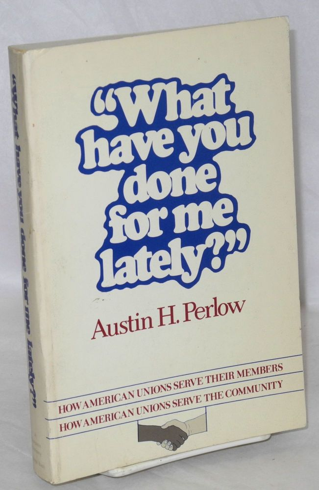 What have you done for me lately? How American unions serve their members, how American unions serve the community [sub-title from front cover]. Austin H. Perlow.