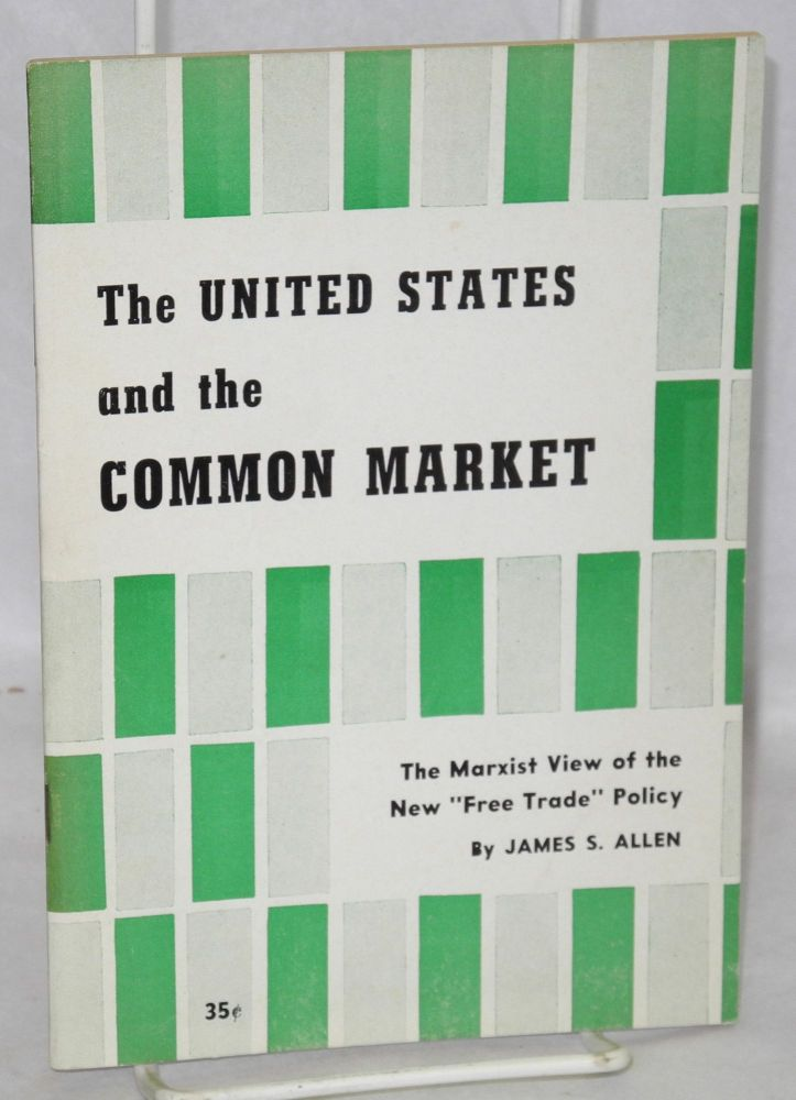"The United States and the Common Market. The Marxist view of the new ""free trade"" policy [sub-title from cover]. James S. Allen."