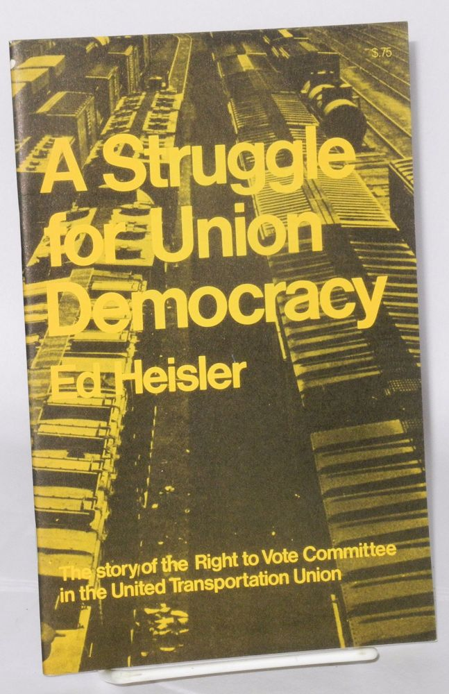A struggle for union democracy. The story of the Right to Vote Committee in the United Transportation Union. Ed Heisler.