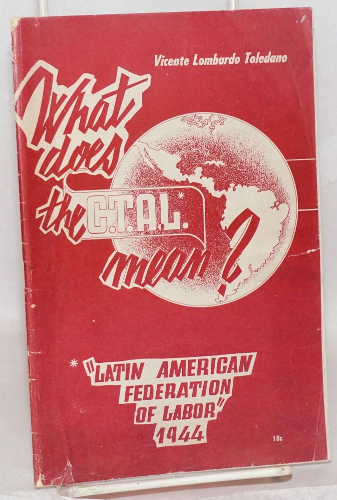 What does the C.T.A.L. mean?: Latin American Federation of Labor, 1944. Vicente Lombardo Toledano.