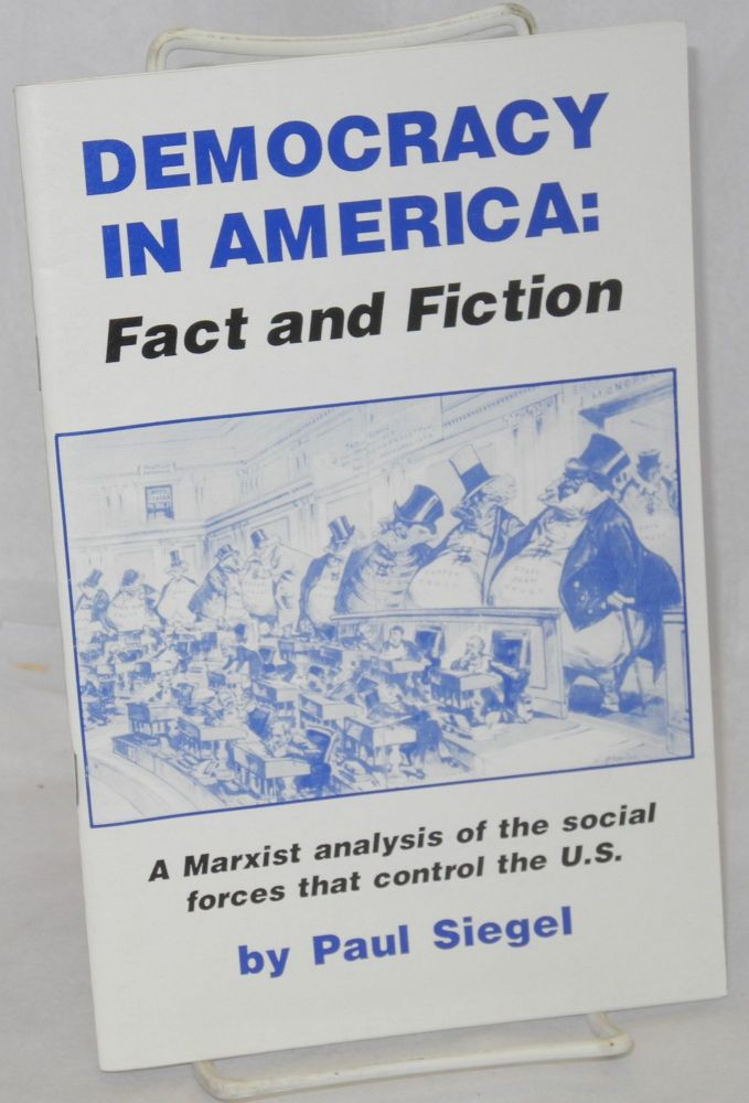Democracy in America: fact and fiction. A Marxist analysis of the social forces that control the U.S. Paul Siegel.