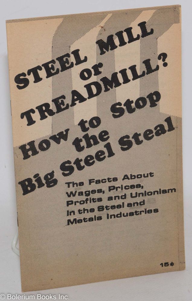 Steel mill or treadmill? How to stop the big steel steal. The facts about wages, prices, profits and unionism in the steel and metals industries. [cover title]. USA. Steel Communist Party, Metal Workers Commission.