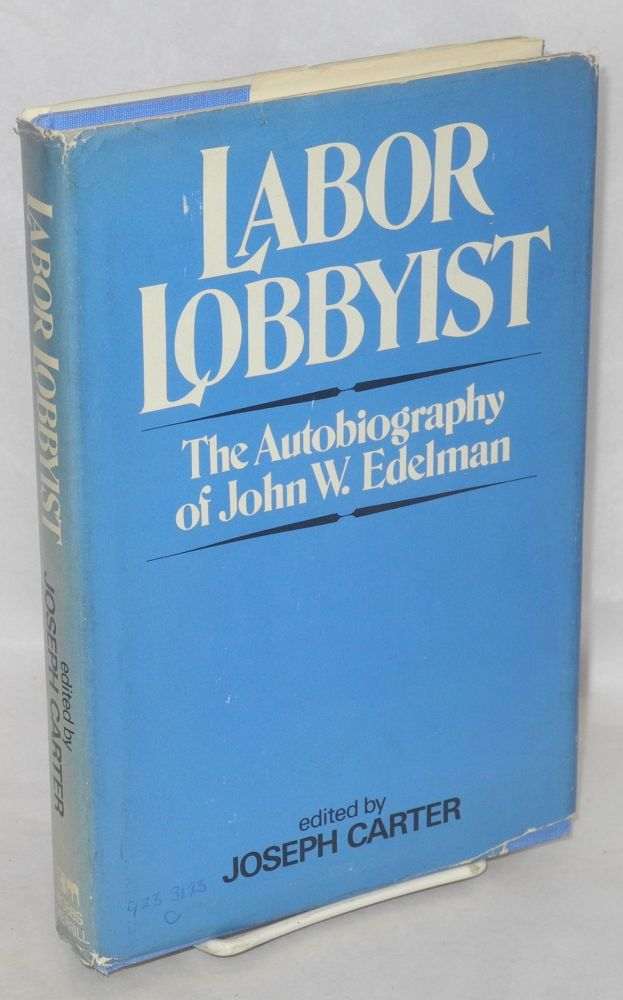Labor lobbyist; the autobiography of John W. Edelman. Edited by Joseph Carter. John W. Edelman.