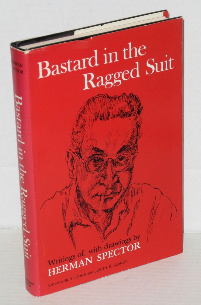 Bastard in ragged suit, writings of, with drawings by Herman Spector. Compiled, edited and with an introduction by Bud Johns and Judith S. Clancy. Herman Spector.