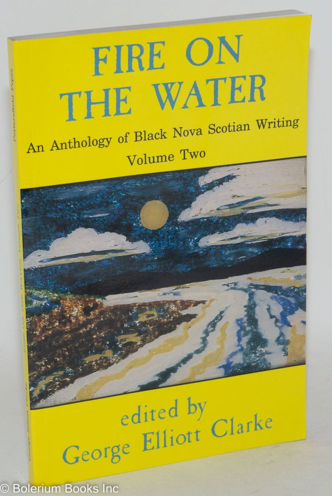 Fire on the water; an anthology of black Nova Scotian writing, volume 2, writers of the renaissance. George Elliot Clarke, ed.