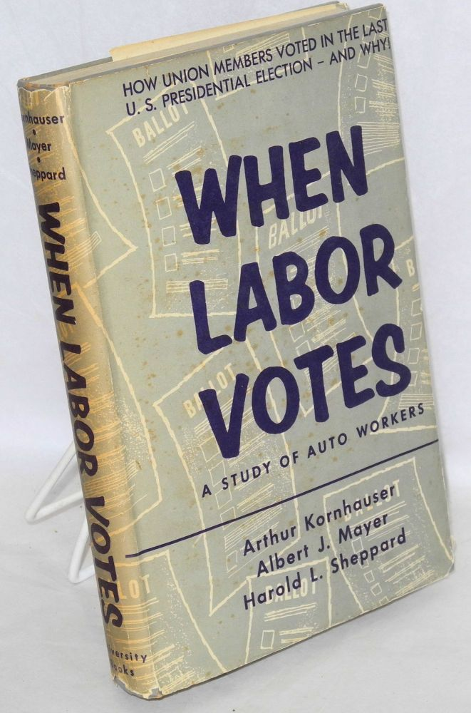When labor votes; a study of auto workers. Arthur Kornhauser, Harold L. Sheppard, Albert J. Mayer.