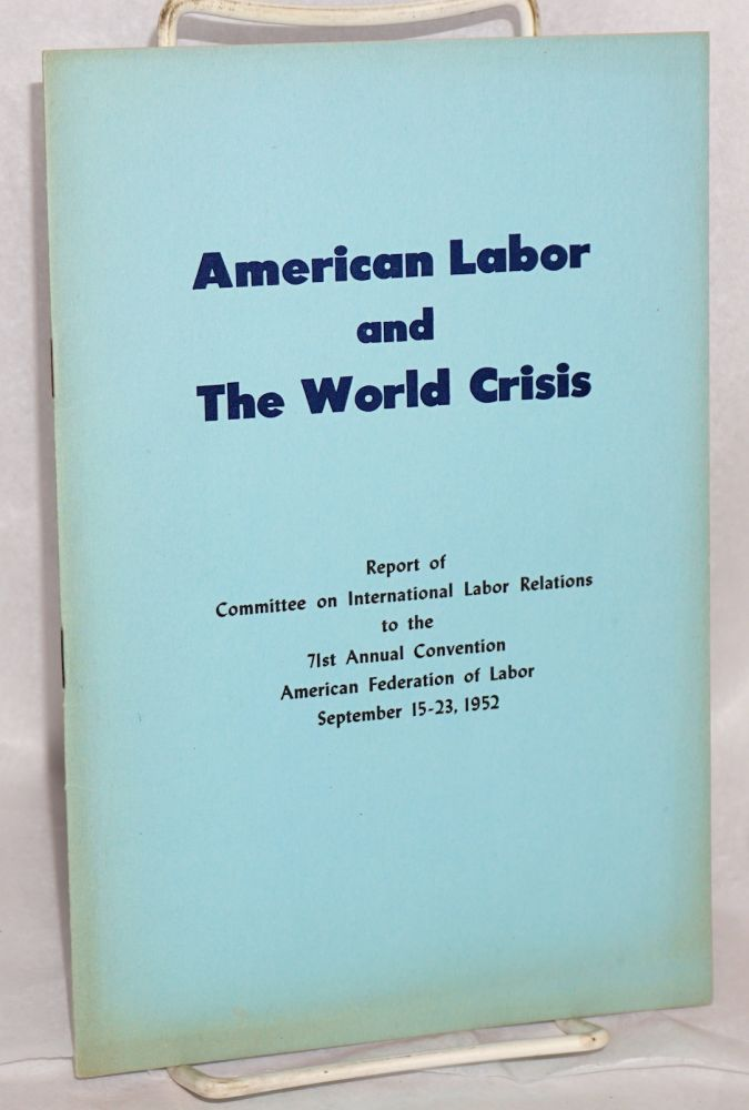 American labor and the world crisis; Report of Committee on International Labor Relations to the 71st Annual Convention, American Federation of Labor, September 15-23, 1952. American Federation of Labor. Committee on International Labor Relations.