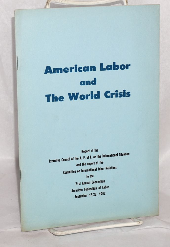 American labor and the world crisis; Report of the Executive Council of the A.F. of L. on the International Situation and the report of the Committee on International Labor Relations to the 71st Annual Convention, American Federation of Labor, September 15-23, 1952. American Federation of Labor.