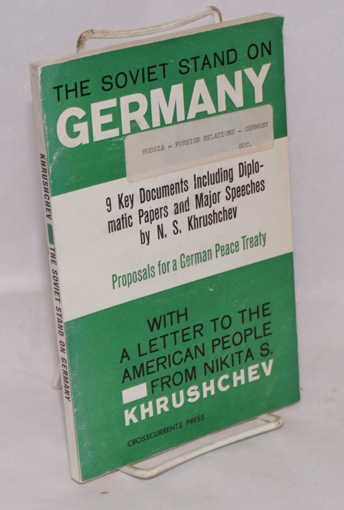The Soviet stand on Germany 9 key documents including diplomatic papers and major speeches by N. S. Khrushchev, proposals for a German peace treaty, with a letter to the American people by Nikita S. Khrushchev. Nikita S. Khrushchev.