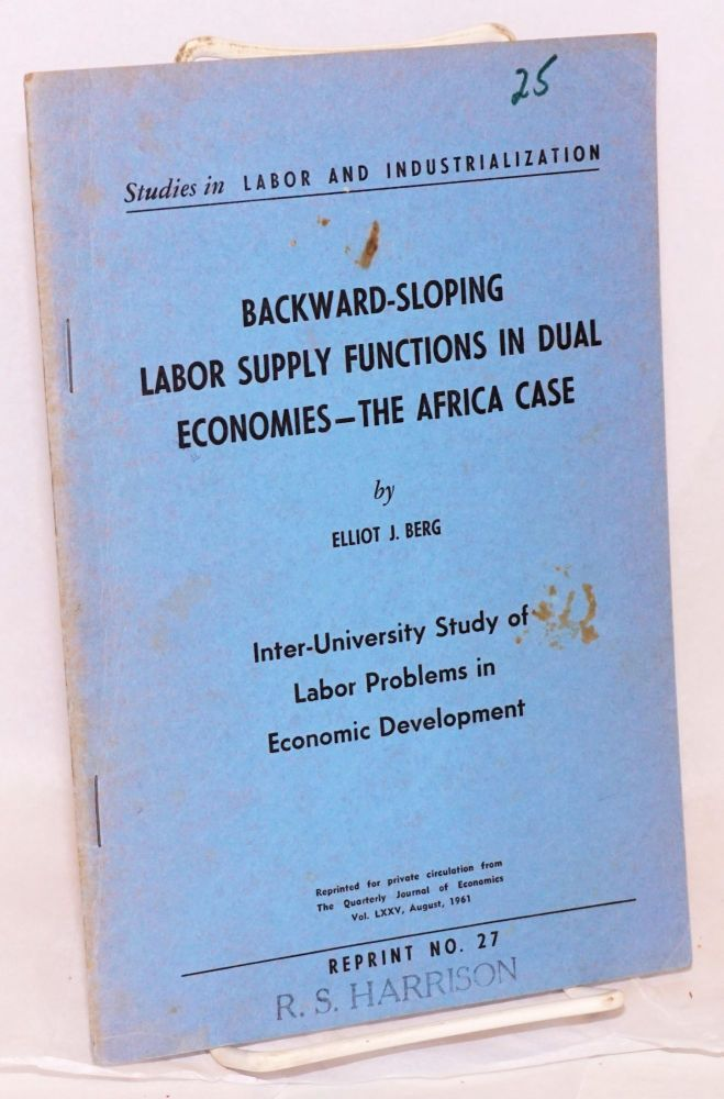 Backward-sloping labor supply functions in dual economies:; the Africa case; inter-University study of labor problems in economic development. Elliot J. Berg.