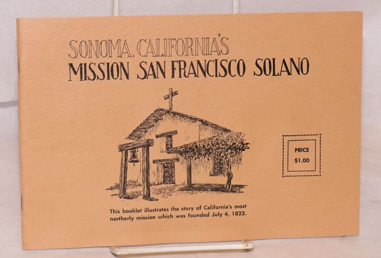Sonoma, California's Mission San Francisco Solano; this booklet illustrates the story of California's most northerly mission which was founded July 4, 1823