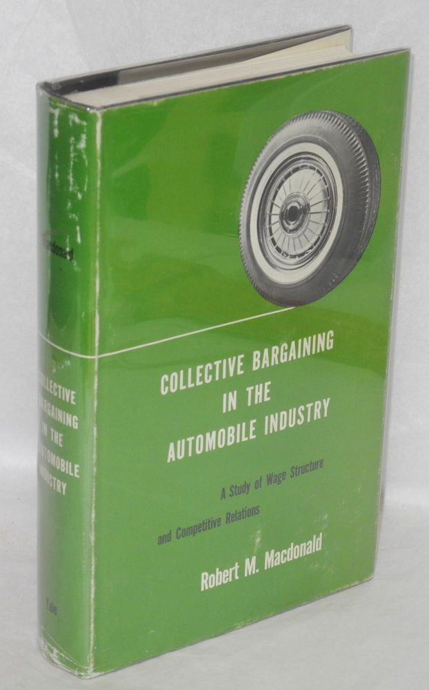 Collective bargaining in the automobile industry; a study of wage structure and competitive relations. Robert M. MacDonald.