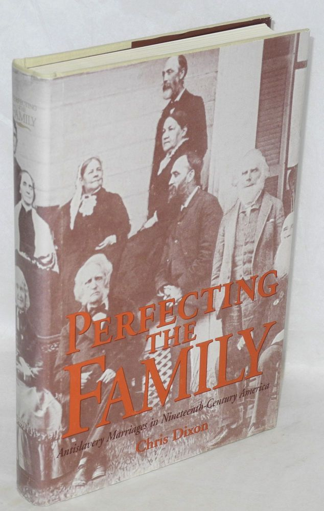 Perfecting the family; antislavery marriages in nineteeth-century America. Chris Dixon.