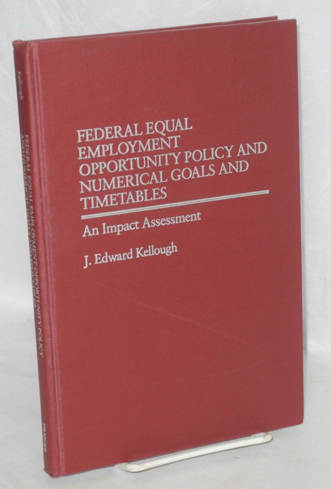 Federal equal employment opportunity policy and numerical goals and timetables. An impact assessment. J. Edward Kellough.
