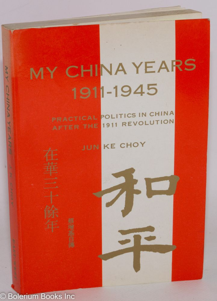 My China years 1911-1945; practical politics in China after the 1911 revolution. Jun Ke Choy.