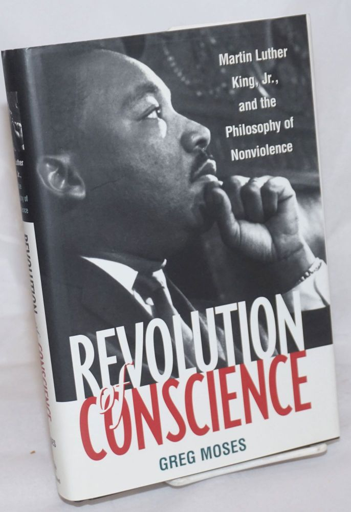 Revolution of conscience; Martin Luther King, Jr., and the philosophy of nonviolence, foreword by Leonard Harris. Greg Moses.