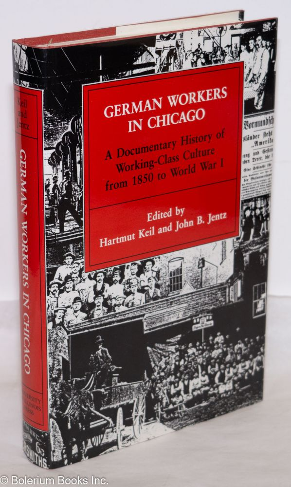 German workers in Chicago; a documentary history of working-class culture from 1850 to World War I. Edited by Harmut Keil and John B. Jentz, with the assistance of Klaus Ensslen, Hanns-Theodor Fu·, Christiane Harzig, and Heinz Ickstadt. Documents translated by Burt Weinshanker.