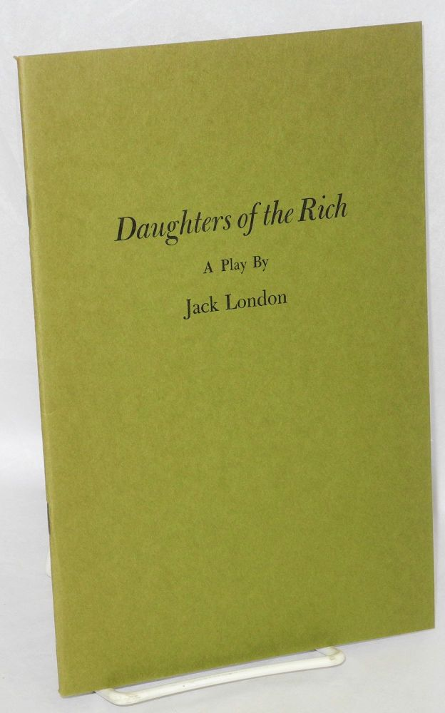 Daughters of the rich. With a chronological bibliography of Jack London's plays compiled by James E. Sisson. Jack London.