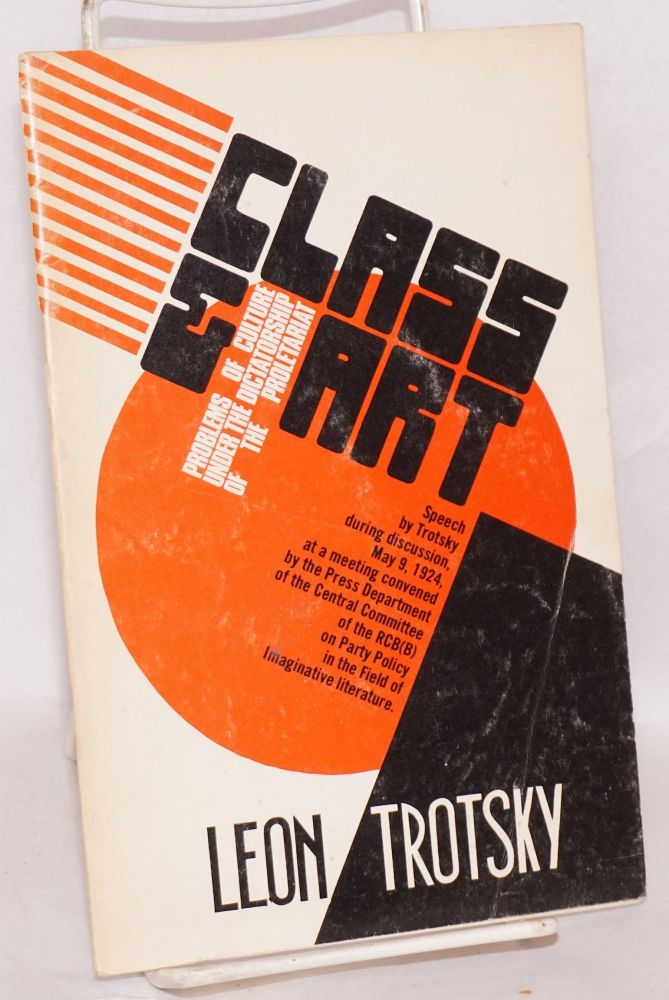 Class and art; problems of culture under the dictatorship of the proletariat. Speech during discussion, May 9, 1924, at a meeting convened by the Press Department of the Central Committee of the RCP(B) on Party policy in the field of imaginative literature. Leon Trotsky.