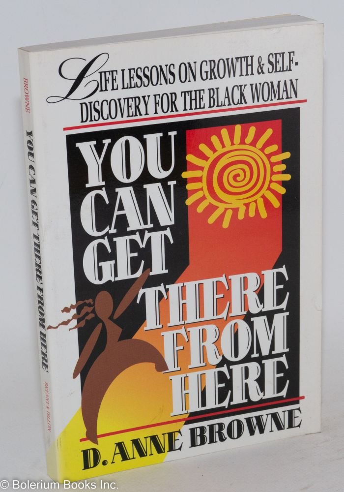 You can get there from here; life lessons on growth and self-discovery for the black woman. D. Anne Browne.