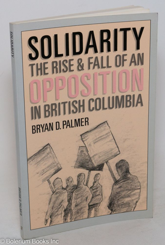 Solidarity; the rise & fall of an opposition in British Columbia. Bryan D. Palmer.