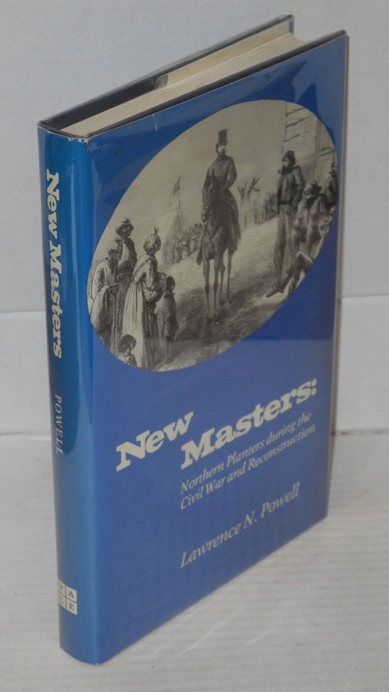 New masters; northern planters during the civil war and reconstruction. Lawrence N. Powell.