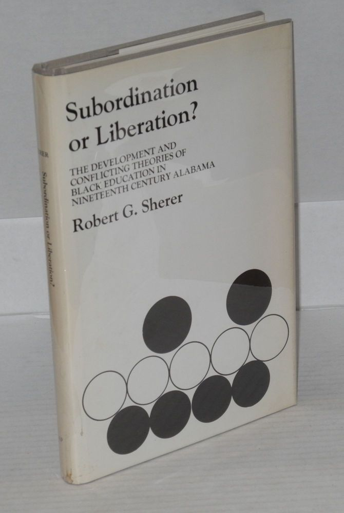 Subordination or liberation? The development and conflicting theories of black education in nineteenth century Alabama. Robert G. Sherer.