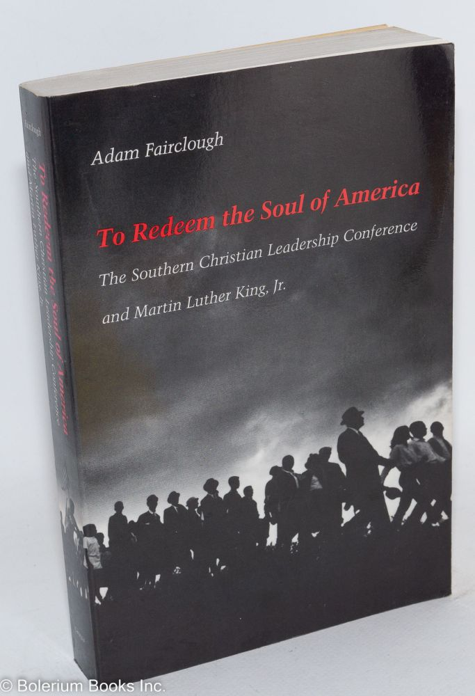 To redeem the soul of America; the Southern Christian Leadership Conference and Martin Luther King, Jr. Adam Fairclough.