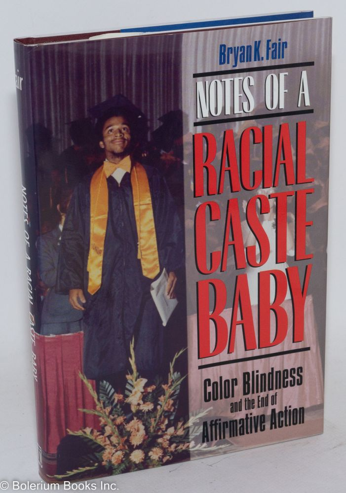 Notes of a racial caste baby; color blindness and the end of affirmative action. Bryan K. Fair.