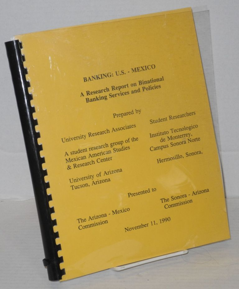 Banking : U.S.-Mexico, a research report on binational banking services and policies. preparers University Research Associates.