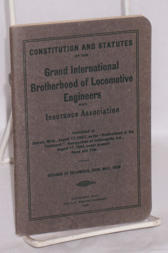 """Constitution and statutes of the Grand International Brotherhood of Locomotive Engineers and Insurance Associaiton. Instituted at Detroit, Mich., August 17, 1863, as the """"Brotherhood of the Foot-Board"""" reorganized at Indianapolis, Ind., August 17, 1864, under present name and title. Revised at Columbus, Ohio, May, 1908. Brotherhood of Locomotive Engineers."""