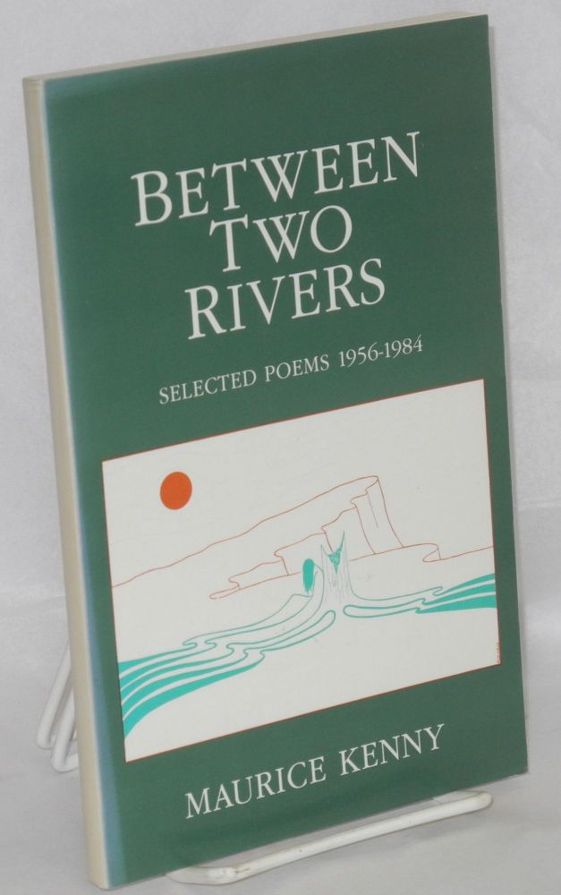 Between two rivers; selected poems 1956-1984. Maurice Kenny.