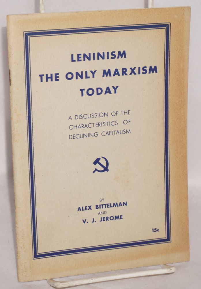 Leninism the only Marxism today; a discussion of the characteristics of declining capitalism. Alexander Bittelman, V J. Jerome.