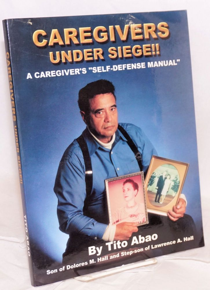Caregivers under siege!! A caregiver's self defense manual. Tito Abao.