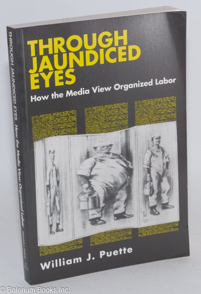 Through jaundiced eyes; how the media view organized labor. William J. Puette.
