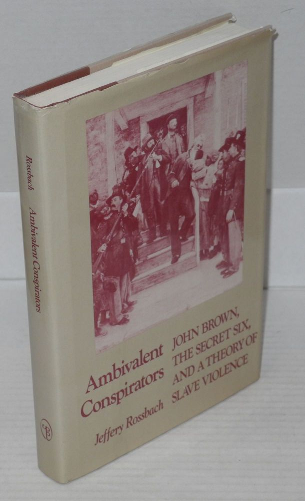 Ambivalent conspirators; John Brown, the secret six, and a theory of slave violence. Jeffery Rossbach.