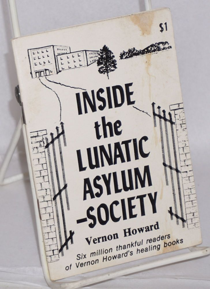 Inside the lunatic asylum --society. Six million thankful readers of Vernon Howards's healing books [cover ad copy]. Vernon Howard.