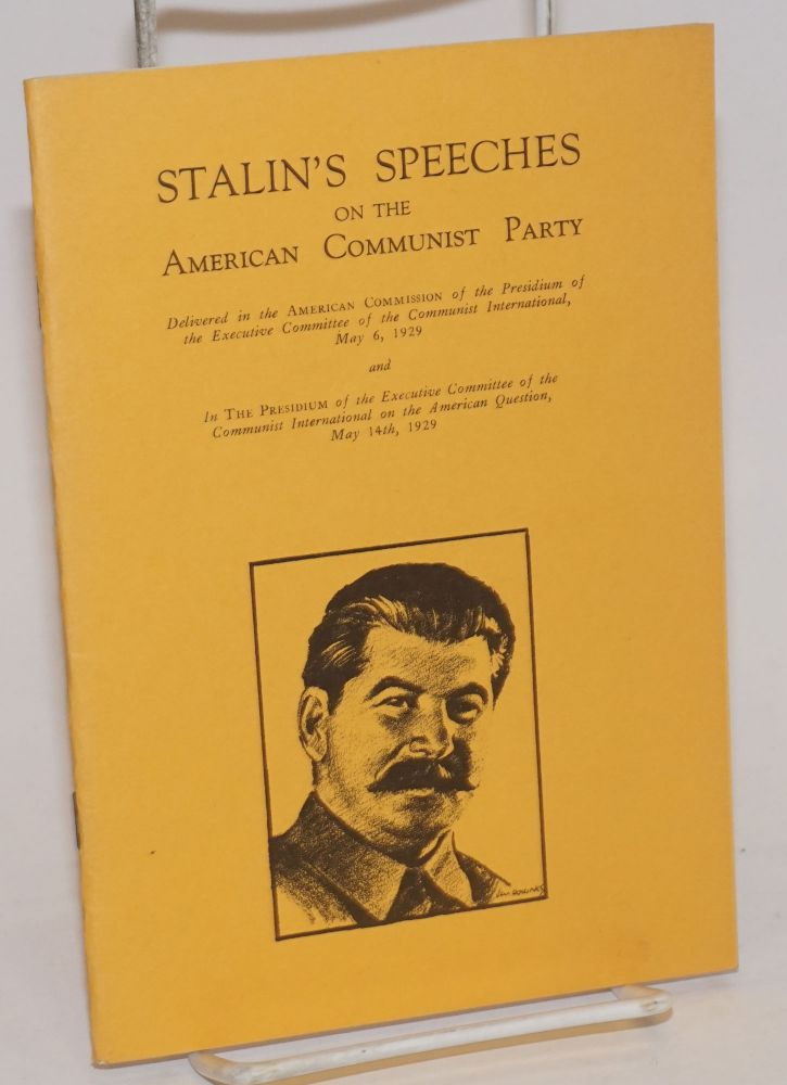 Stalin's speeches on the American Communist Party. Delivered in the American Commission of the Presidium of the Executive Committee of the Communist International, May 5, 1929 and in the Presidium of the Executive Committee of the Communist International on the American Question, May 14th, 1929. Joseph Stalin.