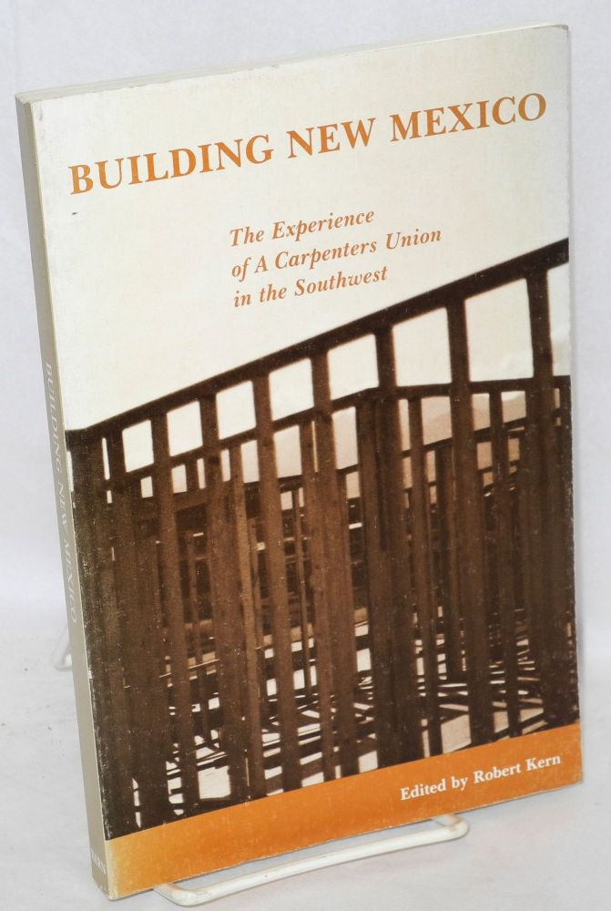 Building New Mexico: the experience of a carpenters union in the Southwest. Robert Kern.