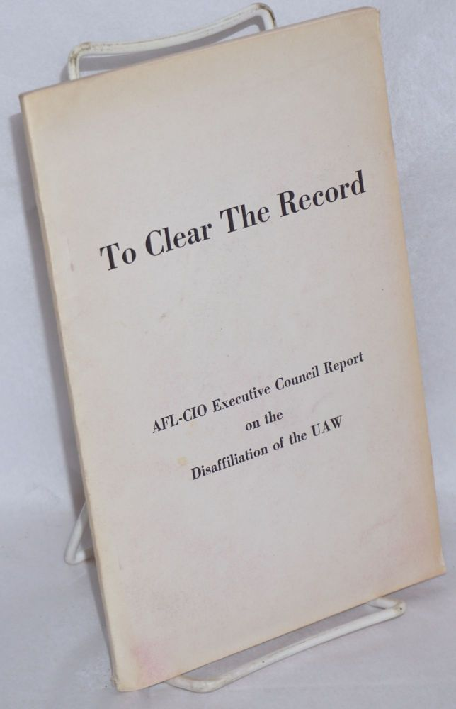 To clear the record. AFL-CIO Executive Council report on the disaffiliation of the UAW. AFL-CIO. Executive Council.