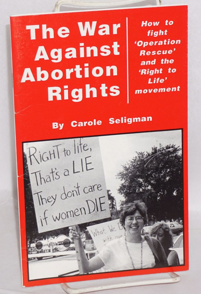 The war against abortion rights; how to fight 'Operation Rescue' and the 'Right to Life' movement. Introduction by Joni Jacobs and Carole Seligman with 'A look inside operation rescue' by Pat Westin. Second edition. Carole Seligman.