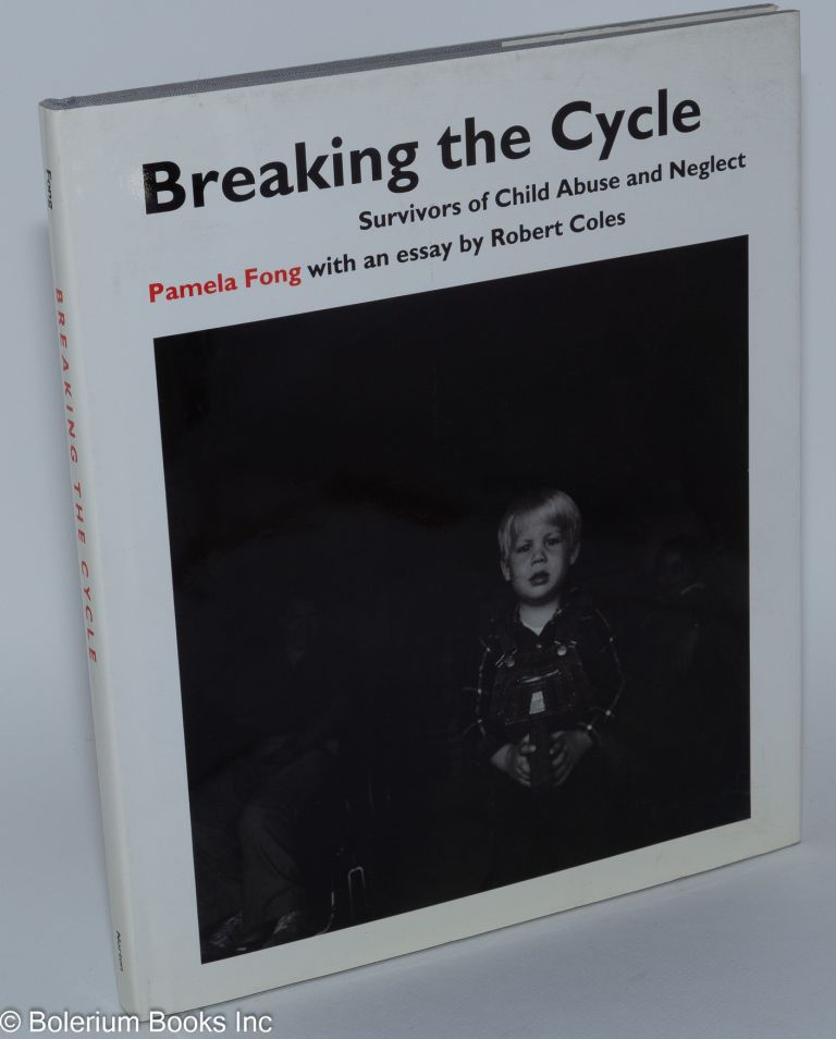 Breaking the cycle; survivors of child abuse and neglect. Essay by Robert Coles. Pamela Fong.