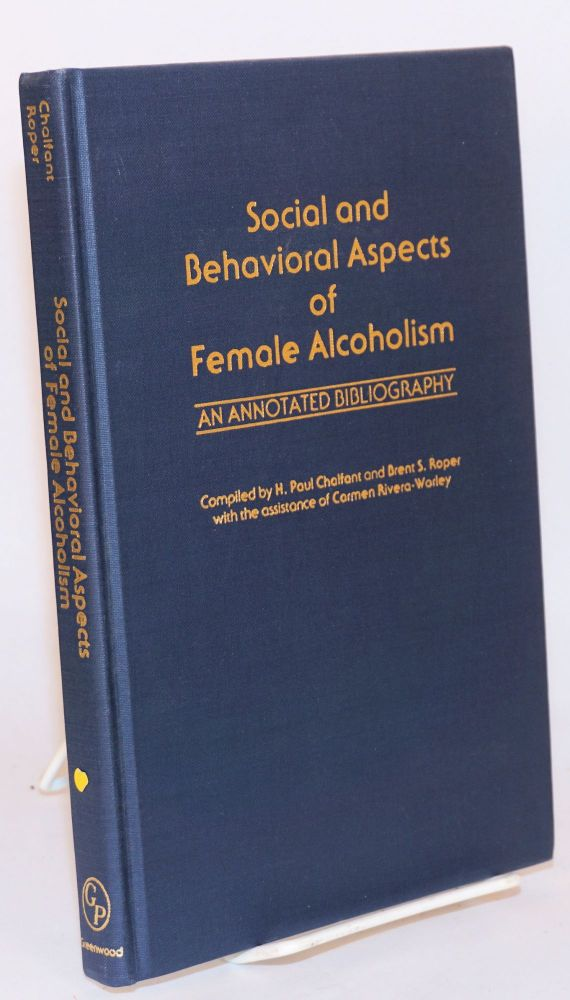 Social and behavioral aspects of female alcoholism: an annotated bibliography. the assistance of Carmen Rivera-Worley, H. Paul Chalfant, compilers Brent S. Roper,