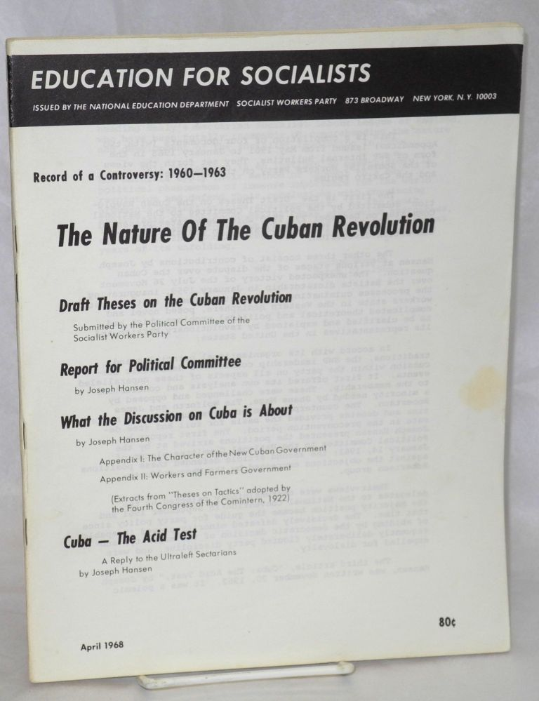 The nature of the Cuban revolution. Record of a controversy: 1960-1963. Draft theses on the Cuban revolution, submitted by the Political Committee of the Socialist Workers Party. Report for Political Committee by Joseph Hansen. What the discussion on Cuba is about by Joseph Hansen. Cuba - the acid test, a a reply to the ultraleft sectarians by Joseph Hansen. Joseph Hansen, Socialist Workers Party.