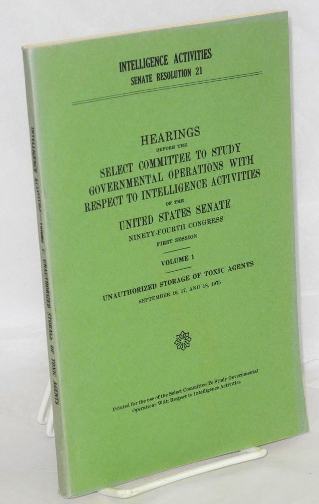 Intelligence activities, Senate resolution 21; hearings before the Select committee to study governmental operations with respect to intelligence activites. Volume 1, unauthorized storage of toxic agents, September 16, 17, and 18, 1975. Printed for the use of the Select committee. ninety-fourth congress first session United States. Senate.
