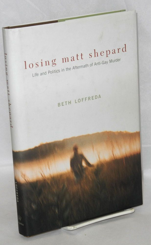 Losing Matt Shepard; life and politics in the aftermath of anti-gay murder. Beth Loffreda.